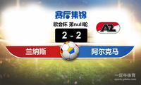 【赛事复盘】欧会杯兰纳斯VS阿尔克马尔比分结果,比赛结果2-2