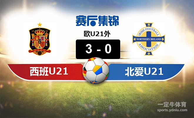 【赛事复盘】欧U21外西班牙(U21)VS北爱尔兰(U21)比分结果,比赛结果3-0