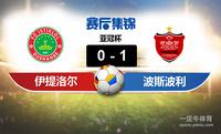 【赛事复盘】亚冠杯伊提洛尔VS波斯波利斯比分结果,比赛结果0-1