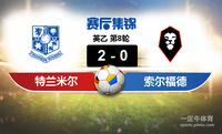 【赛事复盘】英乙特兰米尔VS索尔福德市比分结果,比赛结果2-0