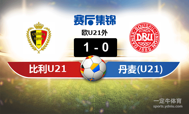 【赛事复盘】欧U21外比利时(U21)VS丹麦(U21)比分结果,比赛结果1-0
