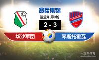 【赛事复盘】波兰甲华沙莱吉亚VS琴斯托霍瓦比分结果,比赛结果2-3