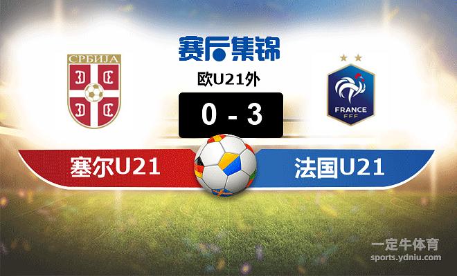 【赛事复盘】欧U21外塞尔维亚(U21)VS法国(U21)比分结果,比赛结果0-3