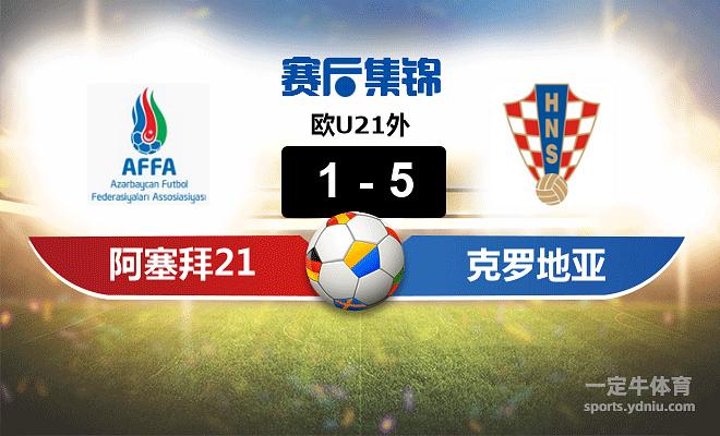 【赛事复盘】欧U21外阿塞拜疆(U21)VS克罗地亚(U21)比分结果,比赛结果1-5