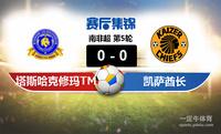 【赛事复盘】南非超塔斯哈克修玛TMVS凯萨酋长比分结果,比赛结果0-0