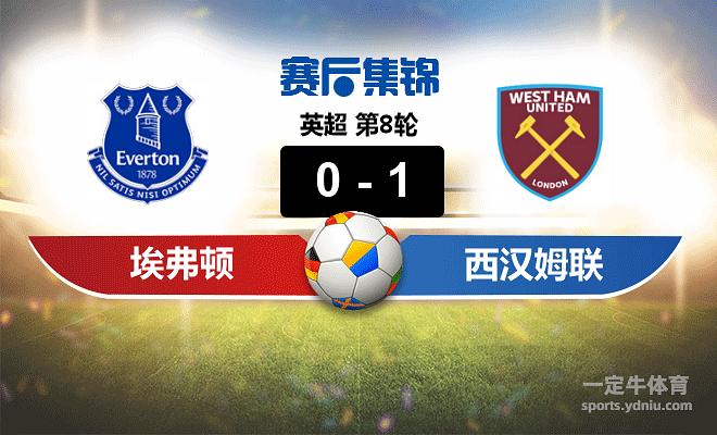 【赛事复盘】英超埃弗顿VS西汉姆联比分结果,比赛结果0-1