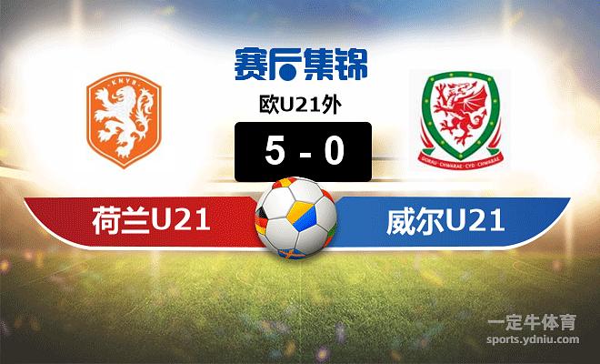 【赛事复盘】欧U21外荷兰(U21)VS威尔士(U21)比分结果,比赛结果5-0