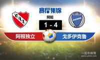 【赛事复盘】阿超阿根廷独立VS戈多伊克鲁斯比分结果,比赛结果1-4