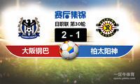 【赛事复盘】日职联大阪钢巴VS柏太阳神比分结果,比赛结果2-1